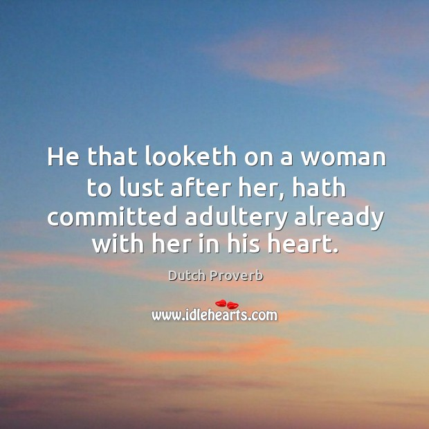 He that looketh on a woman to lust after her, hath committed adultery already. Dutch Proverbs Image