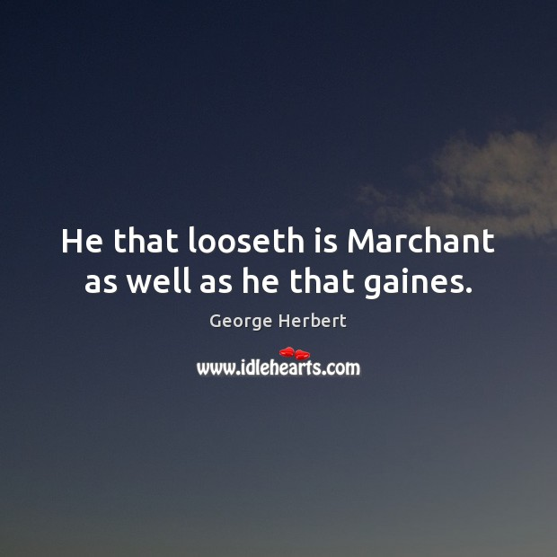He that looseth is Marchant as well as he that gaines. Image
