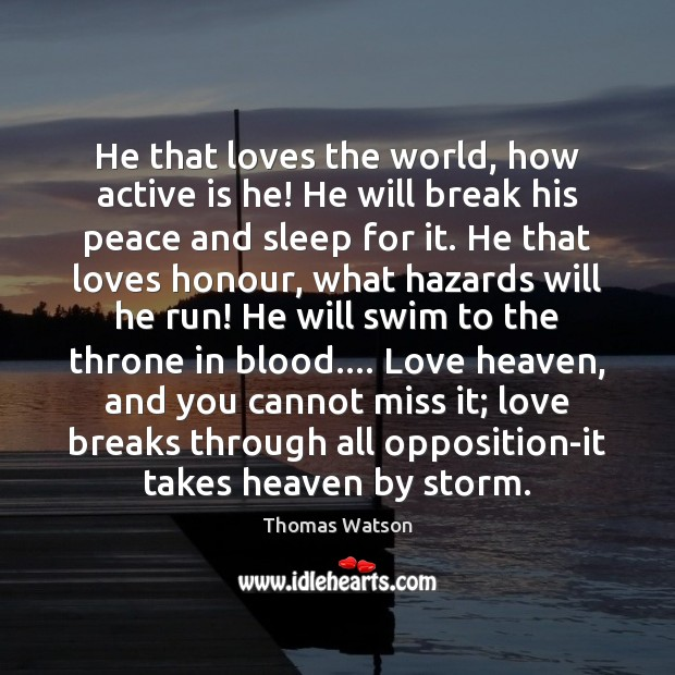 He that loves the world, how active is he! He will break Thomas Watson Picture Quote