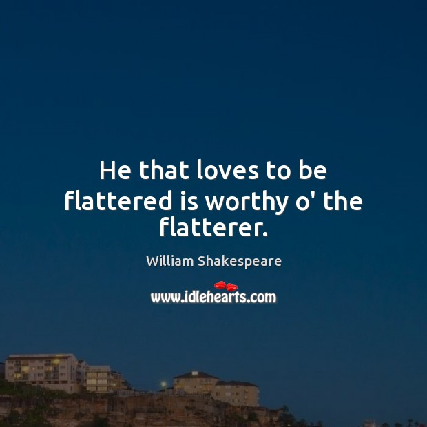 He that loves to be flattered is worthy o' the flatterer. Image