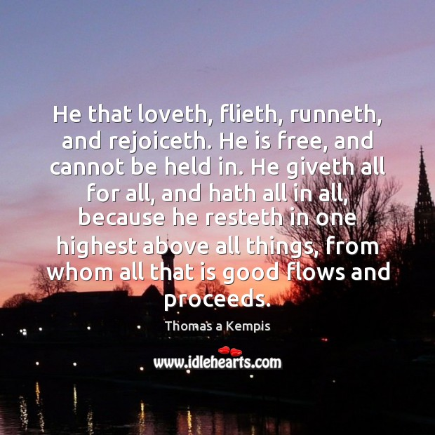 He that loveth, flieth, runneth, and rejoiceth. He is free, and cannot Thomas a Kempis Picture Quote