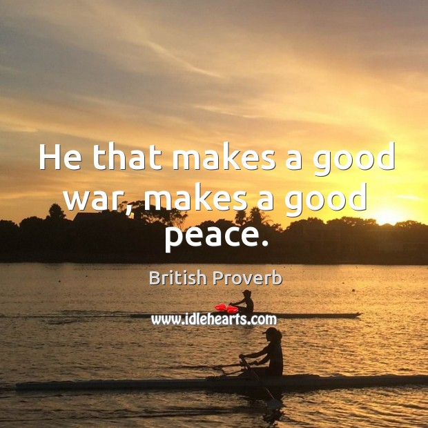 He that makes a good war, makes a good peace. British Proverbs Image