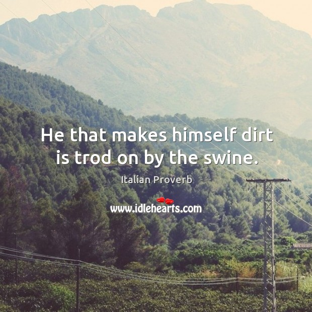 Image, He that makes himself dirt is trod on by the swine.