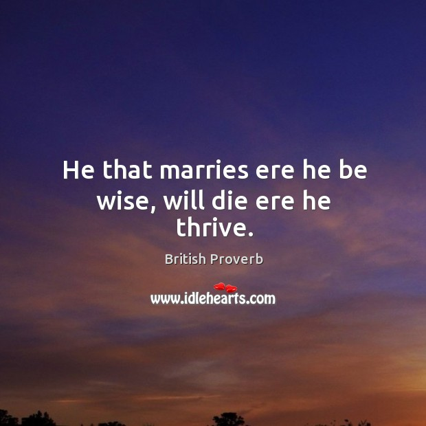 He that marries ere he be wise, will die ere he thrive. British Proverbs Image