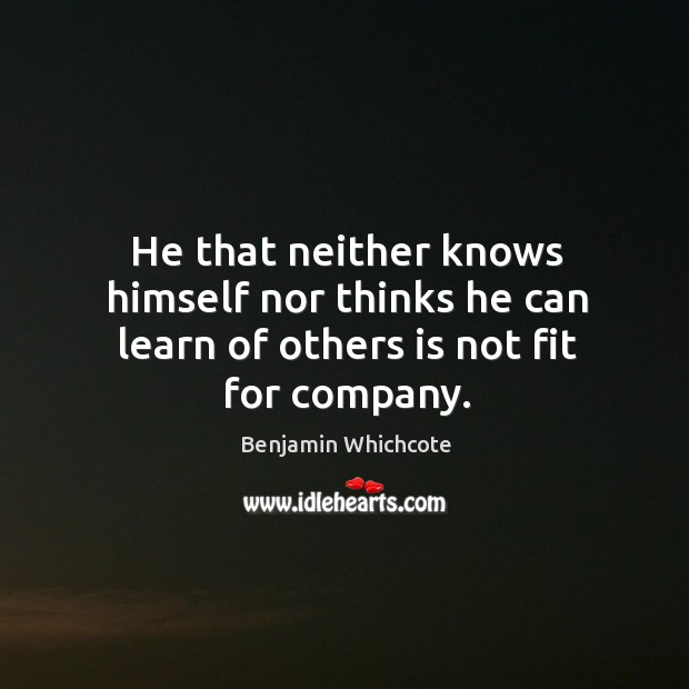 He that neither knows himself nor thinks he can learn of others is not fit for company. Benjamin Whichcote Picture Quote