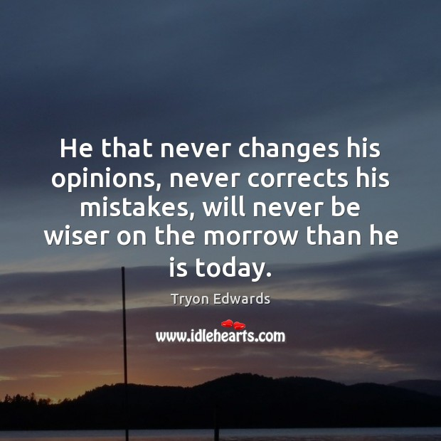 He that never changes his opinions, never corrects his mistakes, will never Tryon Edwards Picture Quote