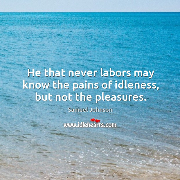 He that never labors may know the pains of idleness, but not the pleasures. Image