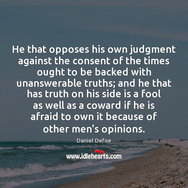 He that opposes his own judgment against the consent of the times Daniel Defoe Picture Quote