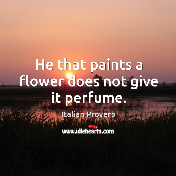 Image, He that paints a flower does not give it perfume.