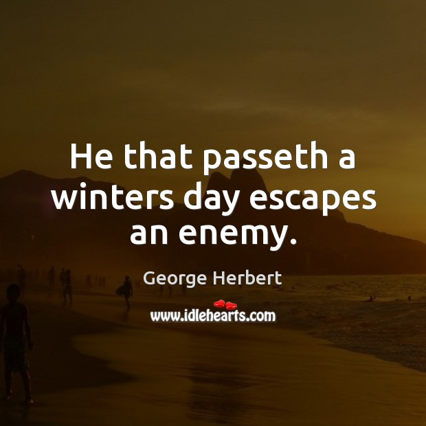 He that passeth a winters day escapes an enemy. Image