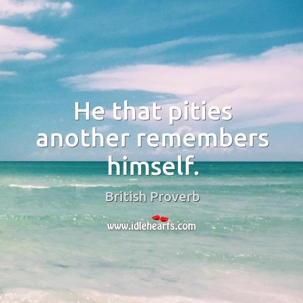 He that pities another remembers himself. Image