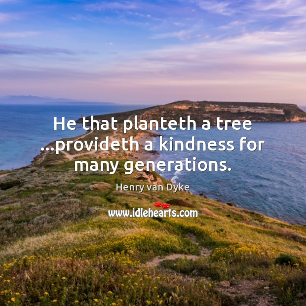 He that planteth a tree …provideth a kindness for many generations. Henry van Dyke Picture Quote