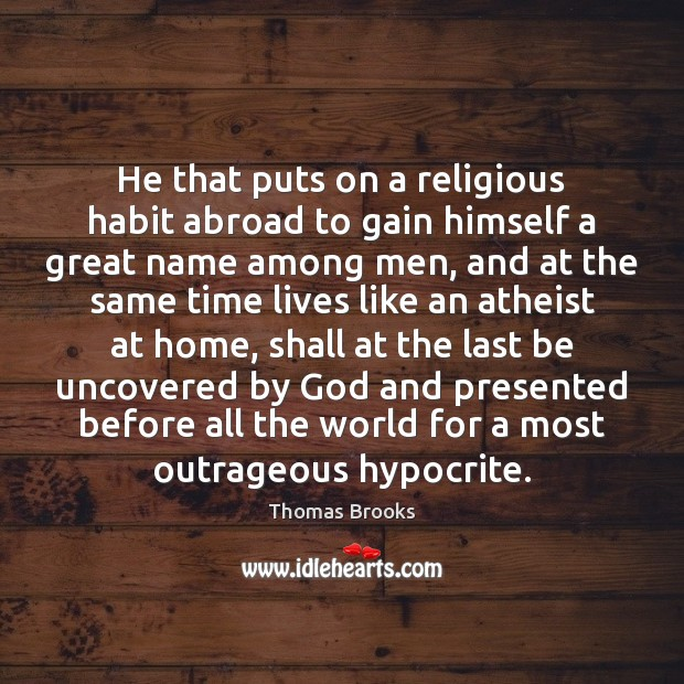He that puts on a religious habit abroad to gain himself a Image