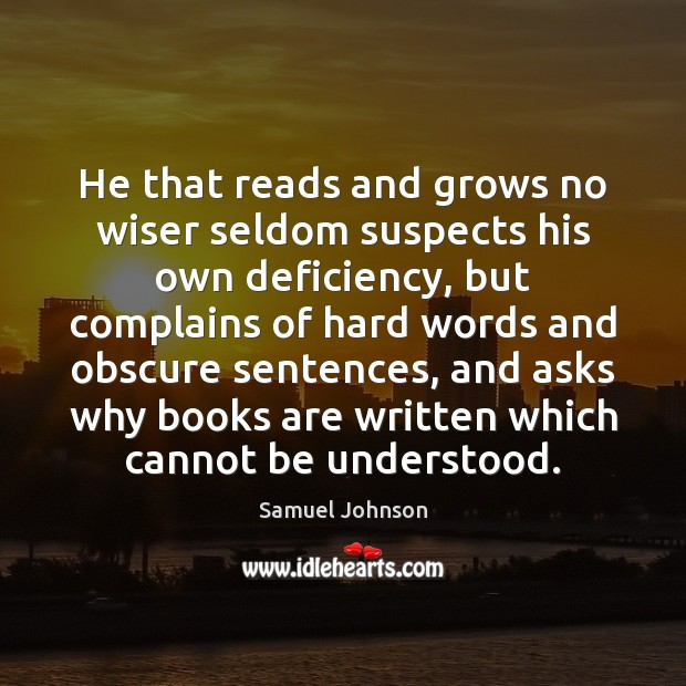 Image, He that reads and grows no wiser seldom suspects his own deficiency,
