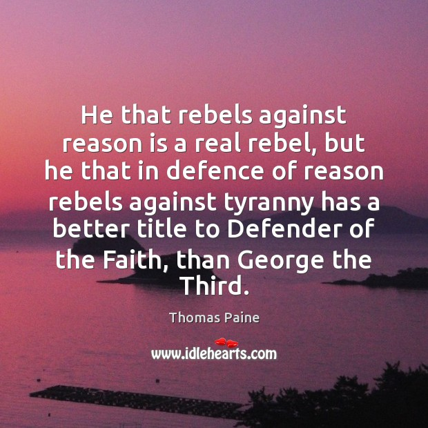 Image, He that rebels against reason is a real rebel, but he that
