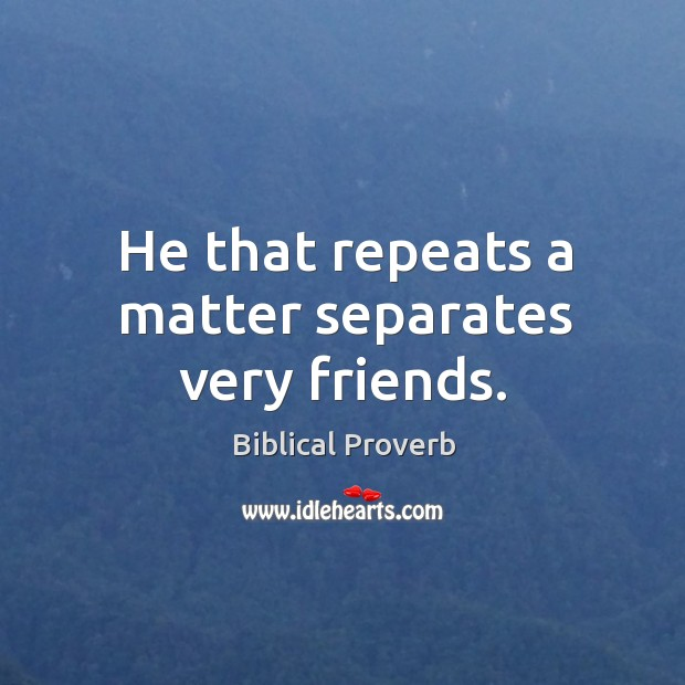 He that repeats a matter separates very friends. Biblical Proverbs Image