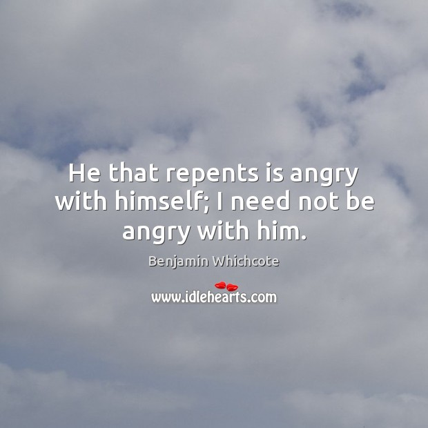 He that repents is angry with himself; I need not be angry with him. Benjamin Whichcote Picture Quote