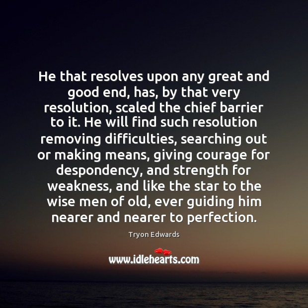 He that resolves upon any great and good end, has, by that Tryon Edwards Picture Quote