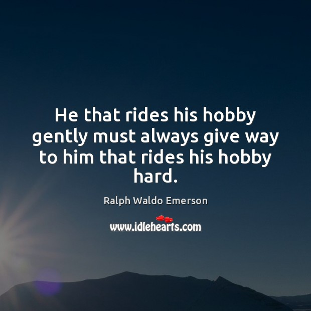 Image, He that rides his hobby gently must always give way to him that rides his hobby hard.