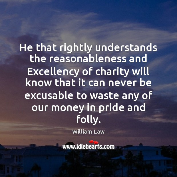 He that rightly understands the reasonableness and Excellency of charity will know William Law Picture Quote