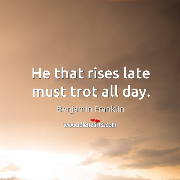 Image, He that rises late must trot all day.