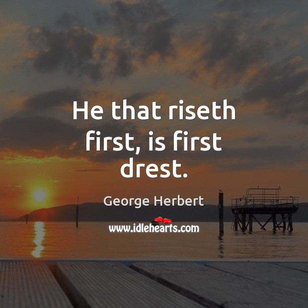 He that riseth first, is first drest. Image