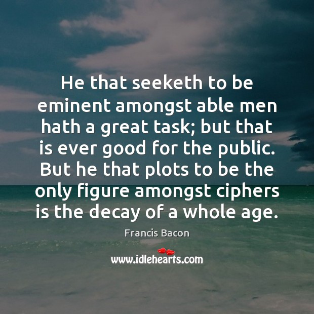 He that seeketh to be eminent amongst able men hath a great Francis Bacon Picture Quote
