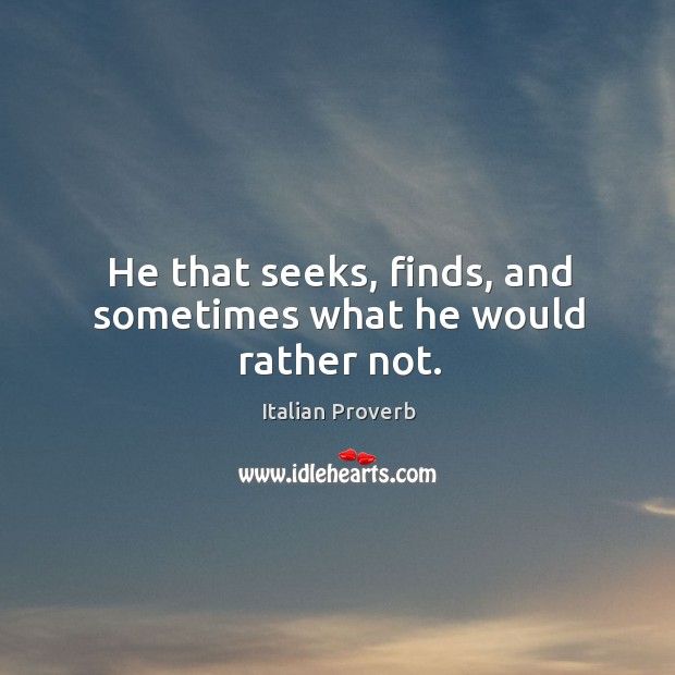 He that seeks, finds, and sometimes what he would rather not. Image