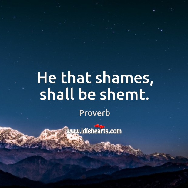 He that shames, shall be shemt. Image
