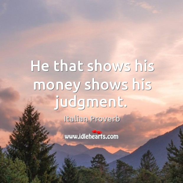 Image about He that shows his money shows his judgment.