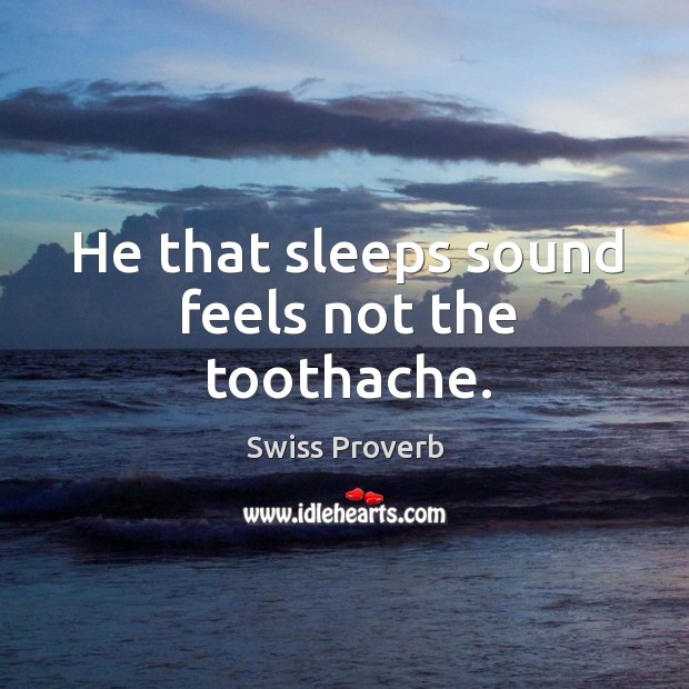 He that sleeps sound feels not the toothache. Swiss Proverbs Image