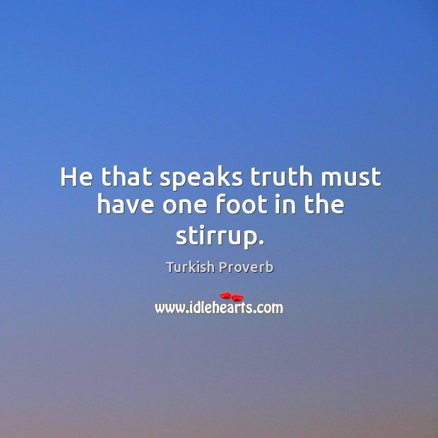 He that speaks truth must have one foot in the stirrup. Turkish Proverbs Image