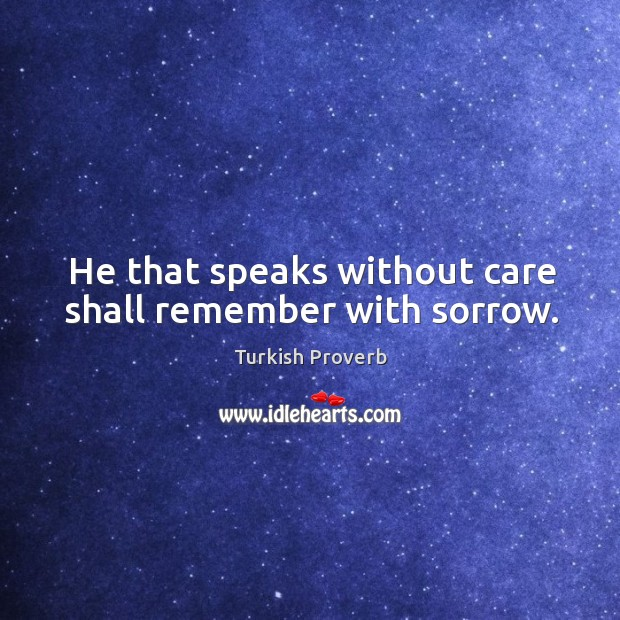 He that speaks without care shall remember with sorrow. Turkish Proverbs Image