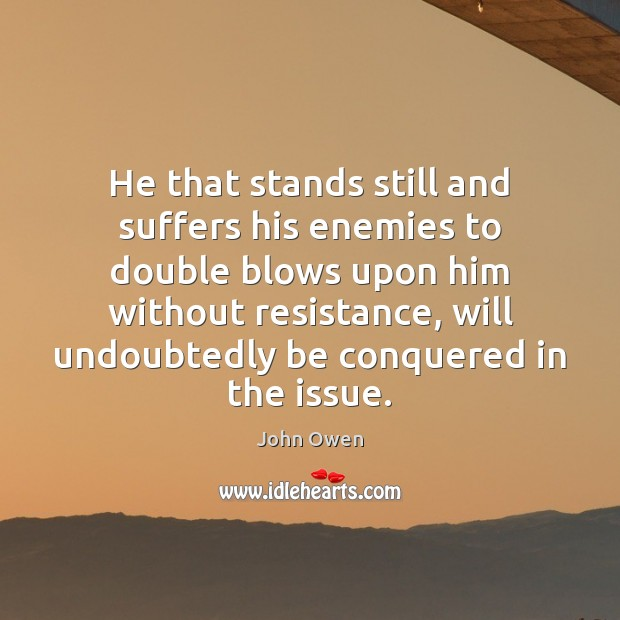 He that stands still and suffers his enemies to double blows upon John Owen Picture Quote