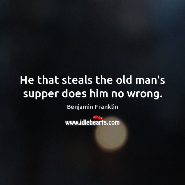 He that steals the old man's supper does him no wrong. Benjamin Franklin Picture Quote