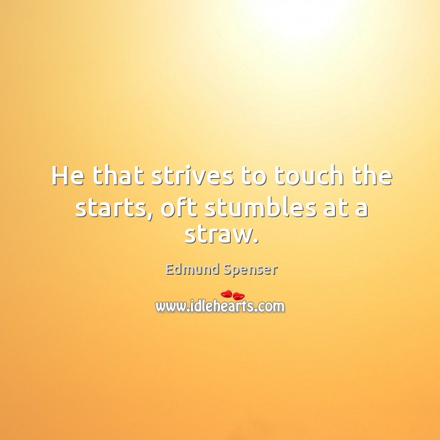 He that strives to touch the starts, oft stumbles at a straw. Image