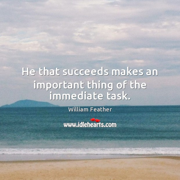 He that succeeds makes an important thing of the immediate task. William Feather Picture Quote