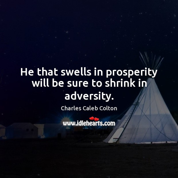 He that swells in prosperity will be sure to shrink in adversity. Charles Caleb Colton Picture Quote