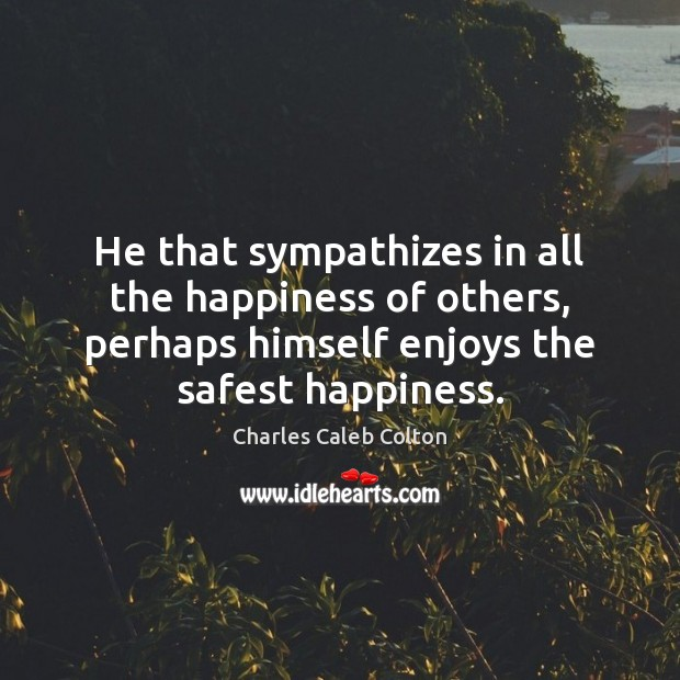 He that sympathizes in all the happiness of others, perhaps himself enjoys Charles Caleb Colton Picture Quote