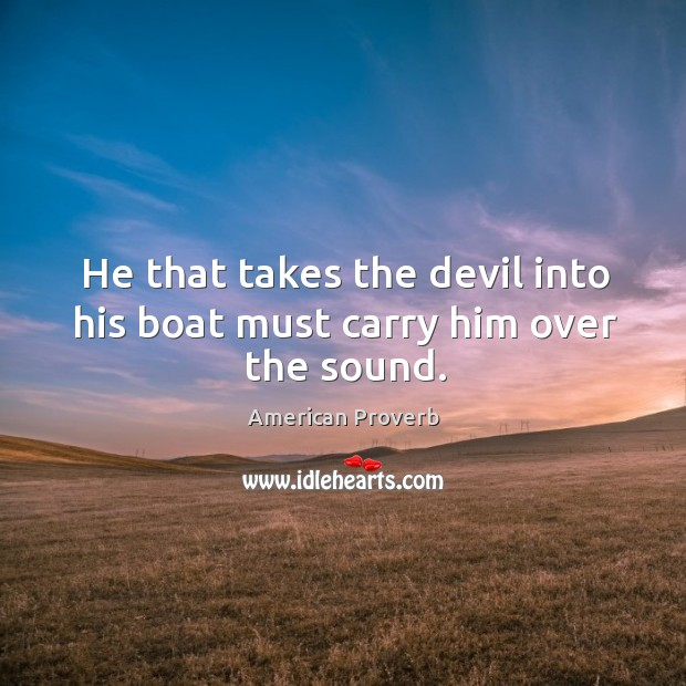 He that takes the devil into his boat must carry him over the sound. American Proverbs Image