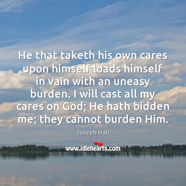 He that taketh his own cares upon himself loads himself in vain Joseph Hall Picture Quote