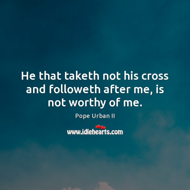 He that taketh not his cross and followeth after me, is not worthy of me. Image