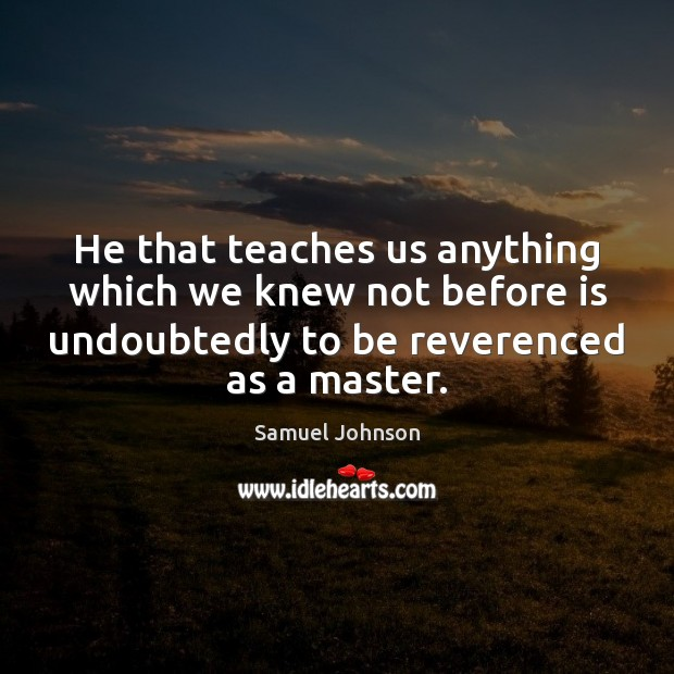 Image, He that teaches us anything which we knew not before is undoubtedly