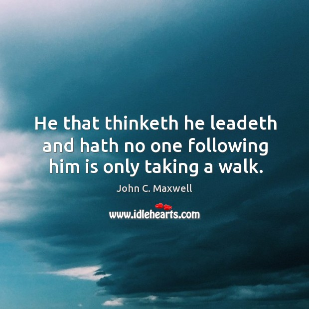 Image, He that thinketh he leadeth and hath no one following him is only taking a walk.