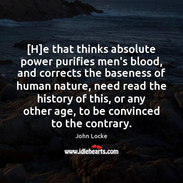 [H]e that thinks absolute power purifies men's blood, and corrects the Image