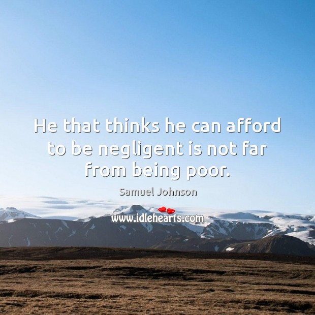 Image, He that thinks he can afford to be negligent is not far from being poor.