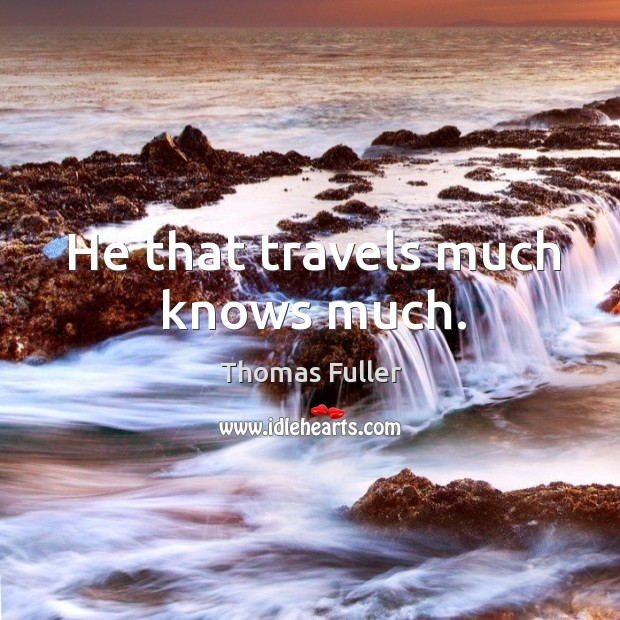 He that travels much knows much. Image