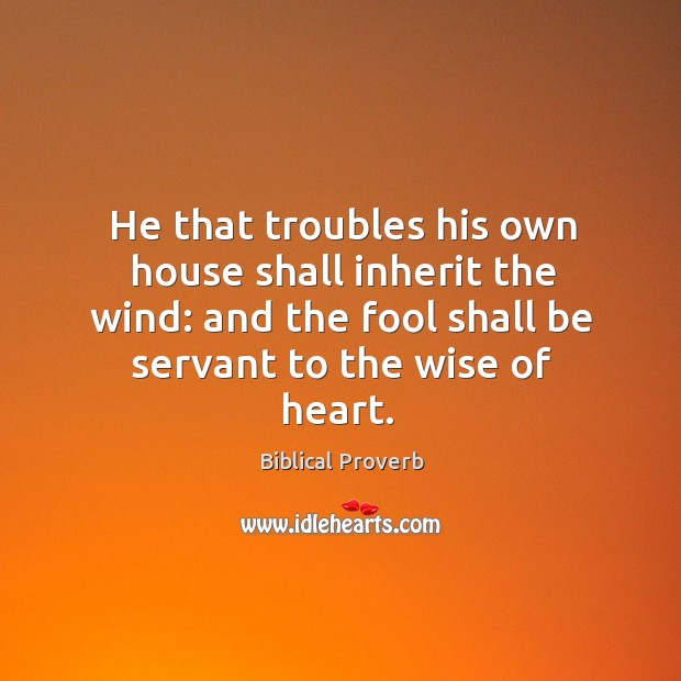 He that troubles his own house shall inherit the wind: Biblical Proverbs Image