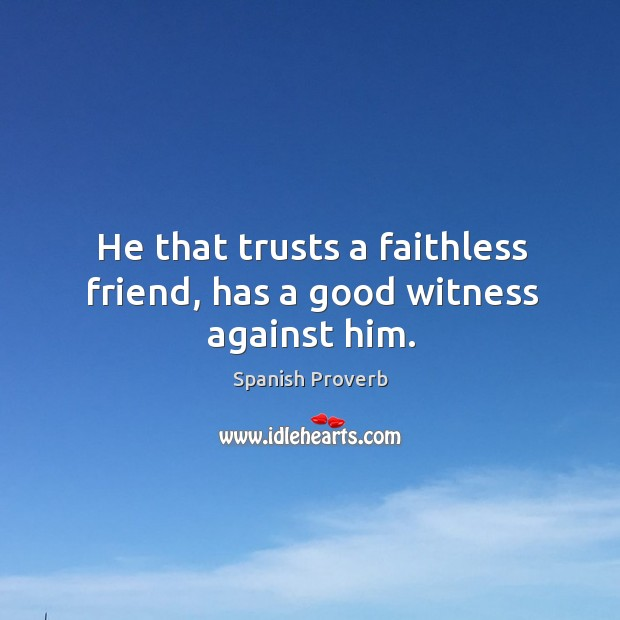 Image, He that trusts a faithless friend, has a good witness against him.