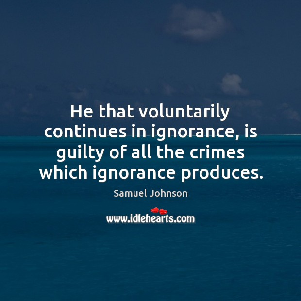 He that voluntarily continues in ignorance, is guilty of all the crimes Samuel Johnson Picture Quote